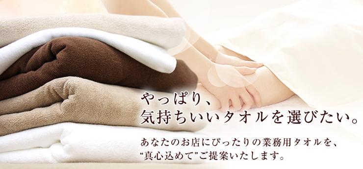 やっぱり、気持ちいいタオルを選びたい。あなたのお店にぴったりの業務用タオルを、真心こめてご提案いたします。